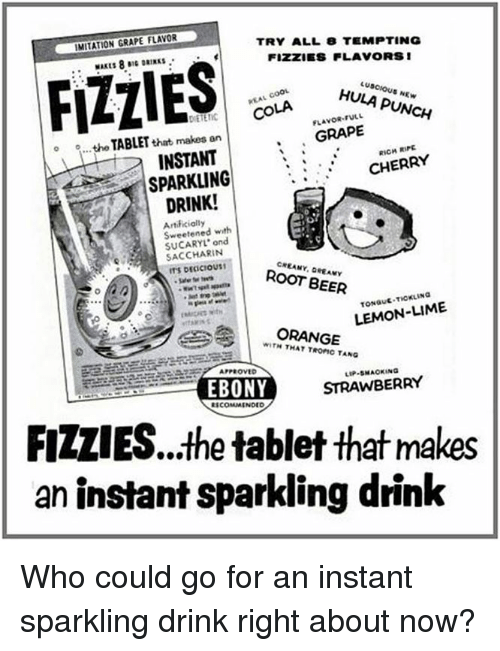 Beer, Memes, and Tablet: IMITATION GRAPE FLAVOR  TRY ALL 8 TEMPTING  FIZZES FLAVORS 1  FLIES  HULA PUNCH  FULL  COLA  GRAPE  o o...the that makes an  TABLET  RIPE  INSTANT  CHERRY  SPARKLING  DRINK!  Sweetened with  ond  SACCHARIN  ROOT BEER  LEMON-LIME  ORANGE  WITH TROFIC TANG  APPROVED  STRAWBERRY  EBONY  COMMENDED  FIZLIES...the tablet that makes  an instant sparkling drink Who could go for an instant sparkling drink right about now?