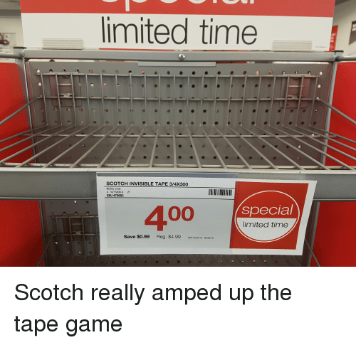 Funny, Game, and Limited: imited time  SCOTCH INVISIBLE TAPE 3/4X300  MODEL 3105  A 74715008-9 2F  SKU 470553  special  400  limited time  Save $0.99 Reg. $4.99 Vald 04/22/18-06/23/18 Scotch really amped up the tape game