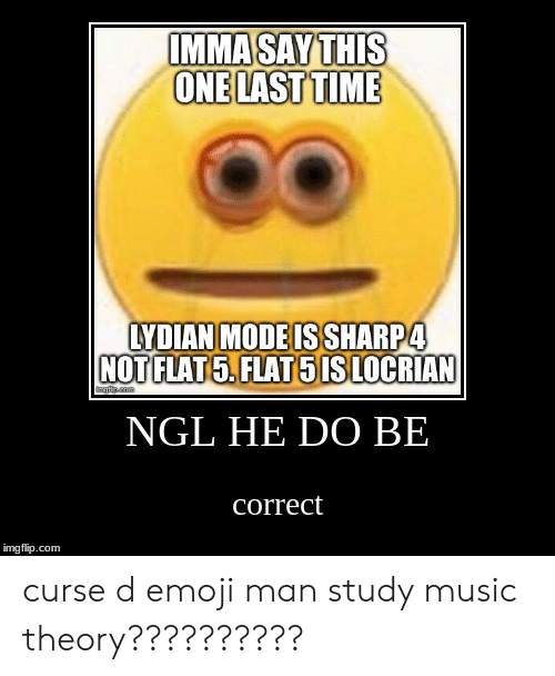 Emoji, Music, and Time: IMMA SAY THIS  ONE LAST TIME  LYDIAN MODEIS SHARP4  NOT FLAT5.FLAT5 IS LOCRIAN  anm  NGL HE DO BE  correct  imgflip.com curse d emoji man study music theory??????????