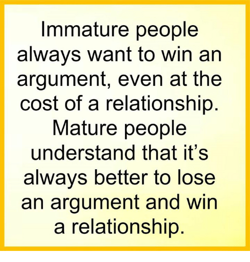Memes, 🤖, and Immature: Immature people  always want to win an  argument, even at the  cost of a relationship  Mature people  understand that it's  always better to lose  an argument and win  a relationship