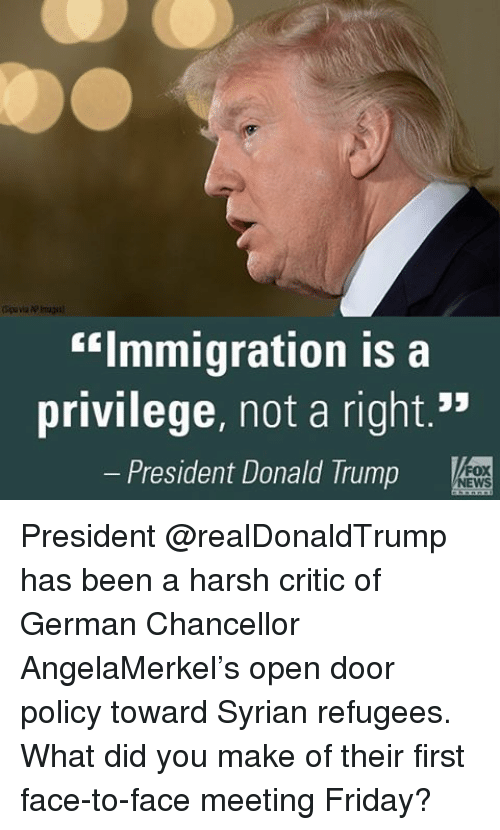 "Memes, 🤖, and Fox: ""Immigration is a  privilege, not a right.""  President Donald Trump  FOX  NEWS President @realDonaldTrump has been a harsh critic of German Chancellor AngelaMerkel's open door policy toward Syrian refugees. What did you make of their first face-to-face meeting Friday?"