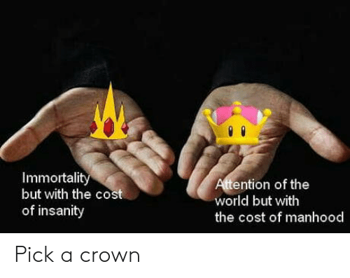 World, Insanity, and Crown: Immortalit  but with the cost  of insanity  ention of the  world but with  the cost of manhood Pick a crown