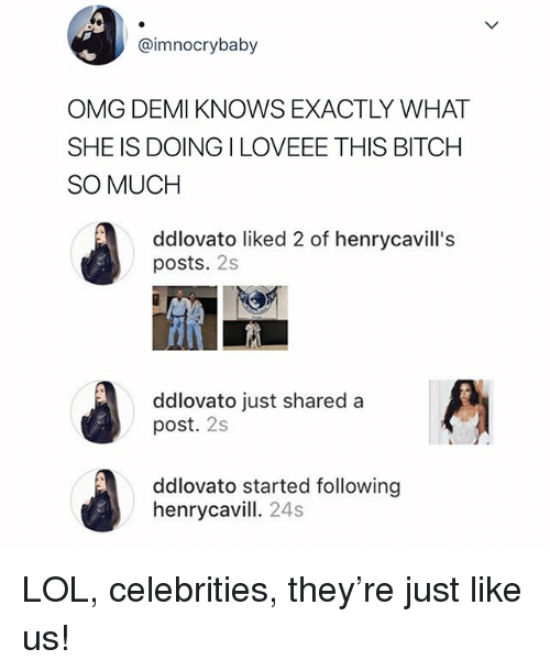 Bitch, Lol, and Omg: @imnocrybaby  OMG DEMI KNOWS EXACTLY WHAT  SHE IS DOING ILOVEEE THIS BITCH  SO MUCH  ddlovato liked 2 of henrycavill's  posts. 2s  ddlovato just shared a  post. 2s  ddlovato started following  henrycavill. 24s LOL, celebrities, they're just like us!