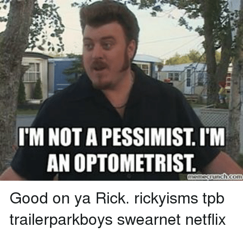 imnotapessimistim an optometrist ch co good on ya rick rickyisms 9416974 ✅ 25 best memes about tpb tpb memes