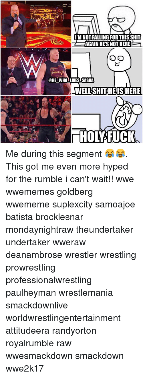 Hype, Memes, and Wrestling: IMNOTFALLING FOR THIS SHIT  AGAIN HE'S NOTHERE  O O  Suplex Cty  @HE WHO LIKES SASHA  WELLSHITHE IS HERE  HOL FUCK Me during this segment 😂😂. This got me even more hyped for the rumble i can't wait!! wwe wwememes goldberg wwememe suplexcity samoajoe batista brocklesnar mondaynightraw theundertaker undertaker wweraw deanambrose wrestler wrestling prowrestling professionalwrestling paulheyman wrestlemania smackdownlive worldwrestlingentertainment attitudeera randyorton royalrumble raw wwesmackdown smackdown wwe2k17
