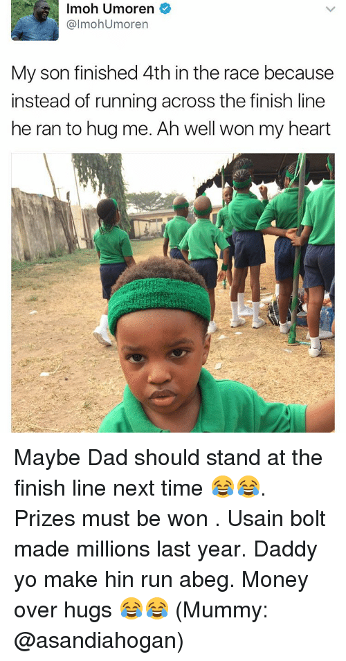 Dad, Finish Line, and Memes: Imoh Umoren  almohumoren  My son finished 4th in the race because  instead of running across the finish line  he ran to hug me. Ah well won my heart Maybe Dad should stand at the finish line next time 😂😂. Prizes must be won . Usain bolt made millions last year. Daddy yo make hin run abeg. Money over hugs 😂😂 (Mummy: @asandiahogan)