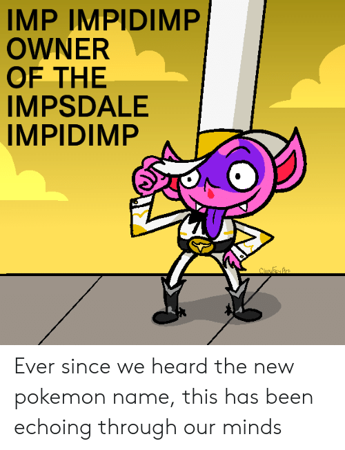 Pokemon, Reddit, and Been: IMP IMPIDIMP  OWNER  OF THE  IMPSDALE  IMPIDIMP  ClosyFey Art Ever since we heard the new pokemon name, this has been echoing through our minds