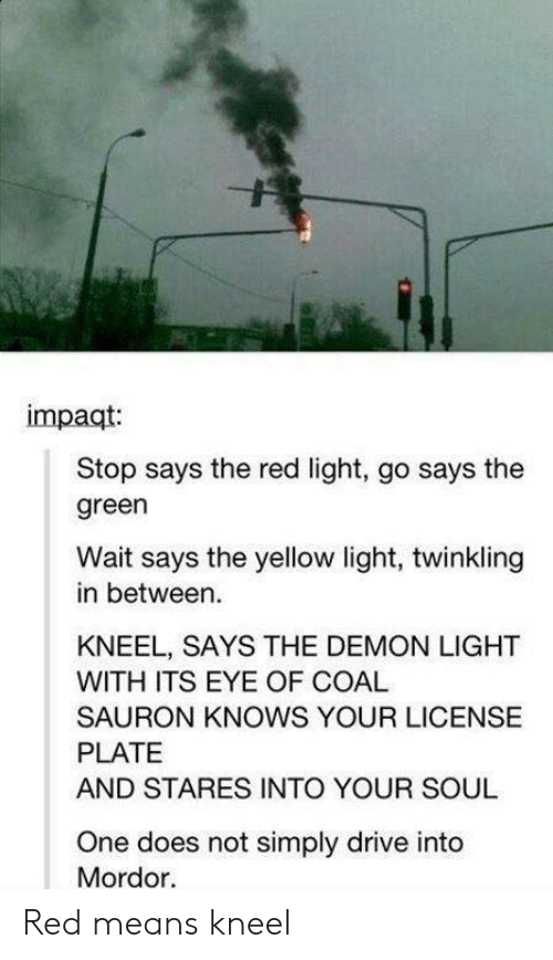 Drive, Eye, and Red: impaqt  Stop says the red light, go says the  green  Wait says the yellow light, twinkling  in between.  KNEEL, SAYS THE DEMON LIGHT  WITH ITS EYE OF COAL  SAURON KNOWS YOUR LICENSE  PLATE  AND STARES INTO YOUR SOUL  One does not simply drive into  Mordor. Red means kneel