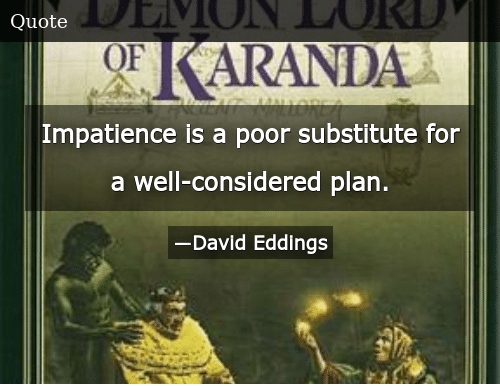Impatience Is a Poor Substitute for a Well-Considered Plan
