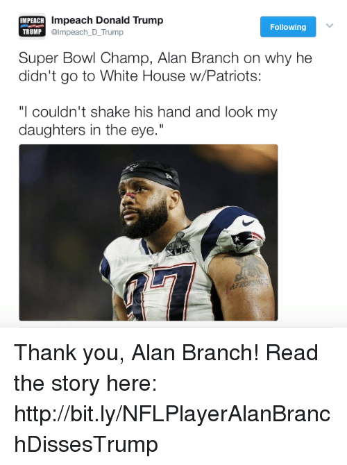 "Donald Trump, Patriotic, and Super Bowl: IMPEACH  impeach Donald Trump  TRUMP  @Impeach D Trump  Following  Super Bowl Champ, Alan Branch on why he  didn't go to White House w/Patriots:  ""I couldn't shake his hand and look my  daughters in the eye."" Thank you, Alan Branch!  Read the story here: http://bit.ly/NFLPlayerAlanBranchDissesTrump"