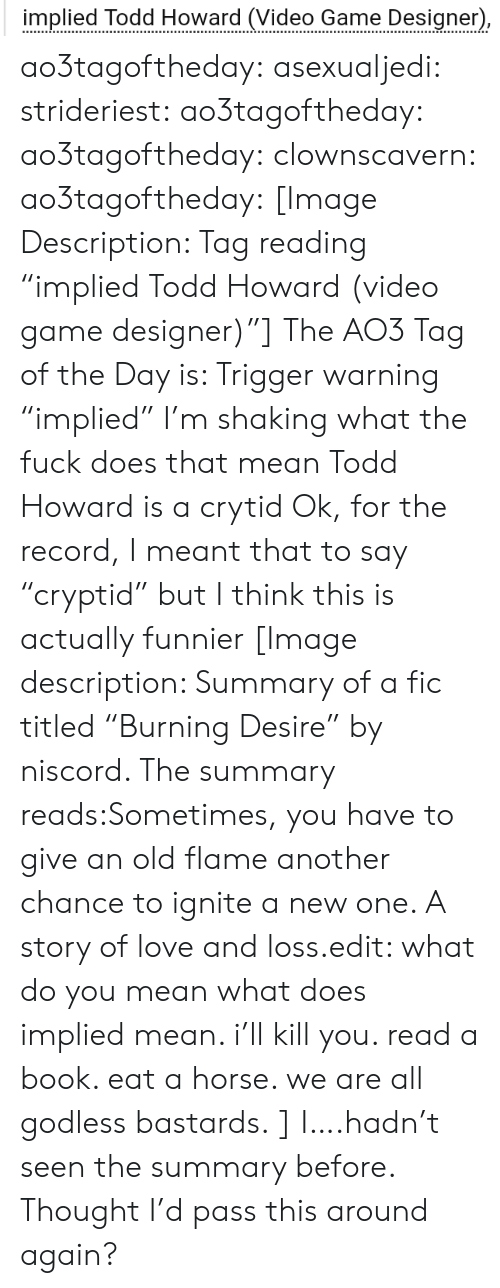 """Love, Target, and Tumblr: implied Todd Howard (Video Game Designer) ao3tagoftheday:  asexualjedi:  strideriest:  ao3tagoftheday:  ao3tagoftheday:   clownscavern:  ao3tagoftheday:   [Image Description: Tag reading """"implied Todd Howard (video game designer)""""]  The AO3 Tag of the Day is: Trigger warning    """"implied"""" I'm shaking what the fuck does that mean  Todd Howard is a crytid   Ok, for the record, I meant that to say """"cryptid"""" but I think this is actually funnier   [Image description: Summary of a fic titled""""Burning Desire"""" by niscord. The summary reads:Sometimes, you have to give an old flame another chance to ignite a new one. A story of love and loss.edit: what do you mean what does implied mean. i'll kill you. read a book. eat a horse. we are all godless bastards.]  I….hadn't seen the summary before. Thought I'd pass this around again?"""
