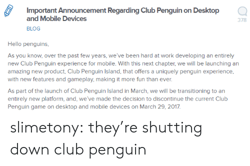 Club, Hello, and Target: Important Announcement Regarding Club Penguin on Desktop  and Mobile Devices  BLOG  378  Hello penguins  As you know, over the past few years, we've been hard at work developing an entirely  new Club Penguin experience for mobile. With this next chapter, we will be launching an  amazing new product, Club Penguin Island, that offers a uniquely penguin experience  with new features and gameplay, making it more fun than ever  As part of the launch of Club Penguin Island in March, we will be transitioning to an  entirely new platform, and, we've made the decision to discontinue the current Club  Penguin game on desktop and mobile devices on March 29, 2017 slimetony:  they're shutting down club penguin