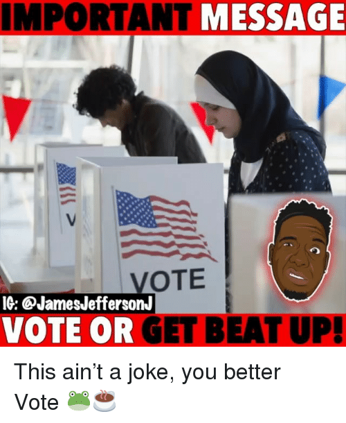 Memes, 🤖, and You: IMPORTANT MESSAGE  VOTE  IG: CJamesJeffersonJ  VOTE OR GET BEAT UP! This ain't a joke, you better Vote 🐸☕️