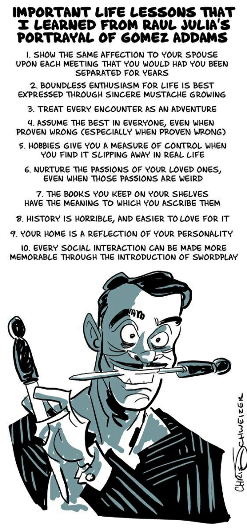 Books, Life, and Love: IMPORTANTLIFE LESSONS THAT  I LEARNED FROM RAUL JULIA'S  PORTRAYAL OF GOMEZ ADDAMS  I. SHOW THE SAME AFFECTION TO YOUR SPOUSE  UPON EACH MEETING THAT YOU WOULD HAD YOU BEEN  SEPARATED FOR YEARS  2. BOUNDLESS ENTHUSIASM FOR LIFE IS BEST  EXPRESSED THROUGH SINCERE MUSTACHE GROWING  3. TREAT EVERY ENCOUNTER AS AN ADVENTURE  4. ASSUME THE BEST IN EVERYONE, EVEN WHEN  PROVEN WRONG (ESPECIALLY WHEN PROVEN WRONG)  S. HOBBIES GIVE YOU A MEASURE OF CONTROL WHEN  YOU FIND IT SLIPPING AWAY IN REAL LIFE  6. NURTURE THE PASSIONS OF YOUR LOVED ONES,  EVEN WHEN THOSE PASSIONS ARE WEIRD  7. THE BOOKS YOU KEEP ON YOUR SHELVES  HAVE THE MEANING TO WHICH YOU ASCRIBE THEM  8. HISTORY IS HORRIBLE, AND EASIER TO LOVE FOR IT  9. YOUR HOME IS A REFLECTION OF YOUR PERSONALITY  0. EVERY SOCIAL INTERACTION CAN BE MADE MORE  MEMORABLE THROUGH THE INTRODUCTION OF SWORDPLAY  CHRI CHWEIZER