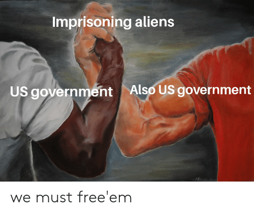 Reddit, Aliens, and Government: Imprisoning aliens  Also US government  US government we must free'em