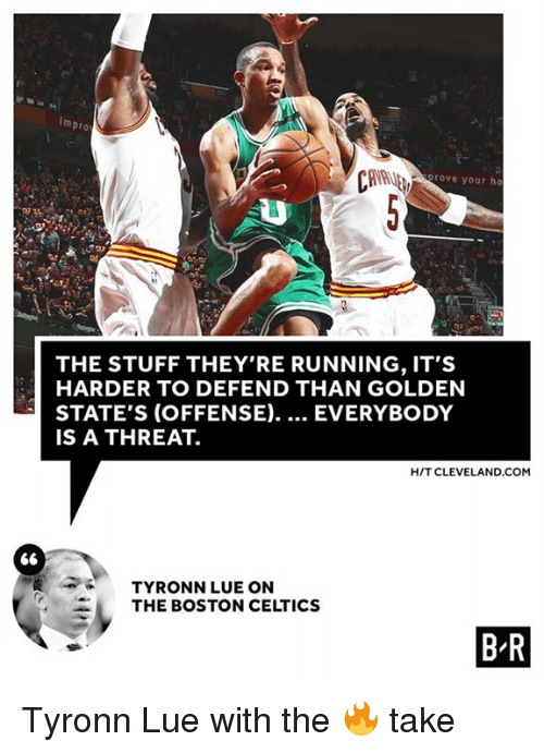 Boston Celtics, Tyronn Lue, and Boston: Impro  rove your ho  THE STUFF THEY'RE RUNNING, IT'S  HARDER TO DEFEND THAN GOLDEN  STATE'S (OFFENSE). EVERYBODY  IS A THREAT.  HIT CLEVELAND. COM  66  TYRONN LUE ON  THE BOSTON CELTICS  BR Tyronn Lue with the 🔥 take