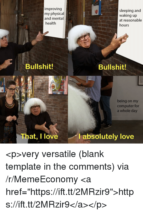 """Love, Computer, and Sleeping: improving  my physical  and mental  health  sleeping and  waking up  at reasonable  hours  Bullshit!  Bullshit!  being on my  computer for  a whole day  That, I love  absolutely love <p>very versatile (blank template in the comments) via /r/MemeEconomy <a href=""""https://ift.tt/2MRzir9"""">https://ift.tt/2MRzir9</a></p>"""
