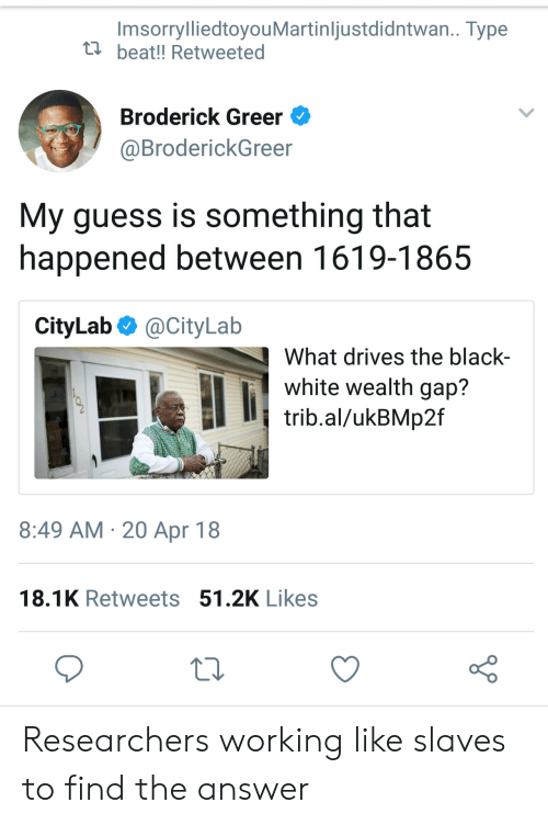 Black, Guess, and White: ImsorrylliedtoyouMartinliustdidntwan.. Type  u beat!! Retweeted  Broderick Greer  @BroderickGreer  My guess is something that  happened between 1619-1865  CityLab @CityLab  What drives the black  white wealth gap?  trib.al/ukBMp2f  8:49 AM 20 Apr 18  18.1K Retweets 51.2K Likes Researchers working like slaves to find the answer