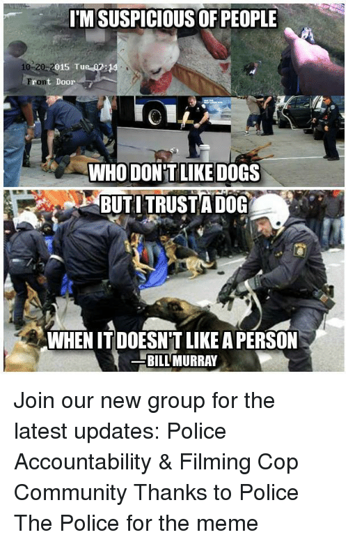 Community, Dogs, and Meme: IMSUSPICIOUS OF PEOPLE  10 20-2  015 Tu  ront Door  WHO DON'T LIKE DOGS  BUTI TRUSTA DOG  WHEN IT DOESN'T LIKE A PERSON  BİLLMURRAY Join our new group for the latest updates:  Police Accountability & Filming Cop Community Thanks to Police The Police for the meme