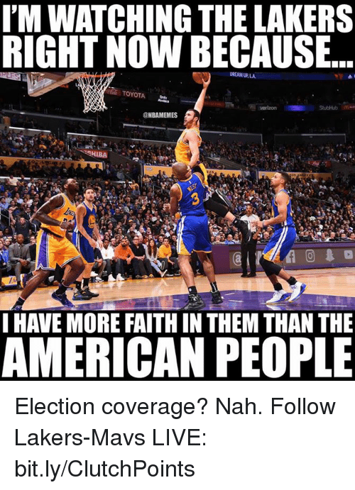 Nba, Ups, and Verizon: IMWATCHING THE LAKERS  RIGHT NOW BECAUSE  DREAM UP, LA  TOYOTA  Verizon StubHub  @NBAMEMES  SHIBA  I HAVE MORE FAITHIN THEM THAN THE  AMERICAN PEOPLE Election coverage? Nah.  Follow Lakers-Mavs LIVE: bit.ly/ClutchPoints