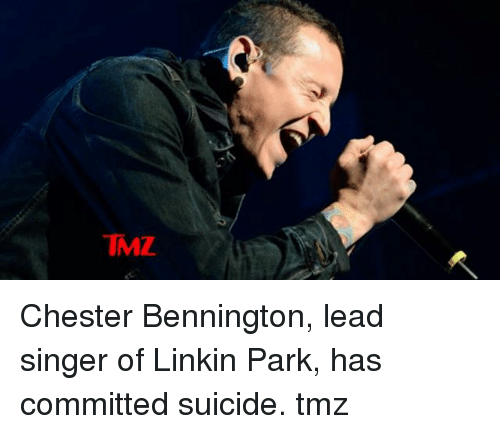 Memes, Suicide, and 🤖: IMZ Chester Bennington, lead singer of Linkin Park, has committed suicide. tmz
