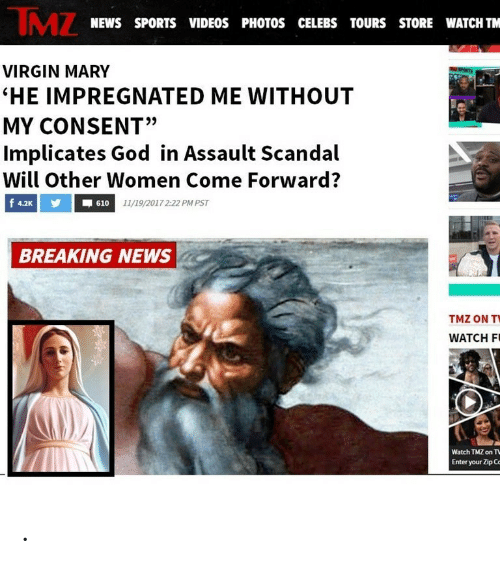 """God, News, and Sports: IMZ  NEWS SPORTS VIDEOS PHOTOS CELEBS TOURS STORE WATCH TM  VIRGIN MARY  """"HE IMPREGNATED ME WITHOUT  MY CONSENT""""  Implicates God in Assault Scandal  Will other Women Come Forward?  4.2K  610  11/19/2017 2:22 PM PST  BREAKING NEWS  TMZ ON T  WATCH F  Watch TMZ on T  Enter your Zip Co ."""