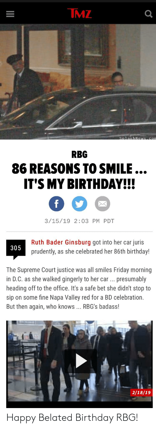 Birthday, Friday, and Supreme: IMZ  RBG  86 REASONS TO SMILE...  T'S MY BIRTHDAY!!  3/15/19 2:03 PM PDT  Ruth Bader Ginsburg got into her car juris  prudently, as she celebrated her 86th birthday!  305  The Supreme Court justice was all smiles Friday morning  in D.C. as she walked gingerly to her car presumably  heading off to the office. It's a safe bet she didn't stop to  sip on some fine Napa Valley red for a BD celebration.  But then again, who knows RBG's badass!  2/18/19 Happy Belated Birthday RBG!