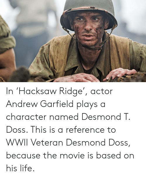 In Hacksaw Ridge Actor Andrew Garfield Plays A Character Named Desmond T Doss This Is A Reference To Wwii Veteran Desmond Doss Because The Movie Is Based On His Life Life
