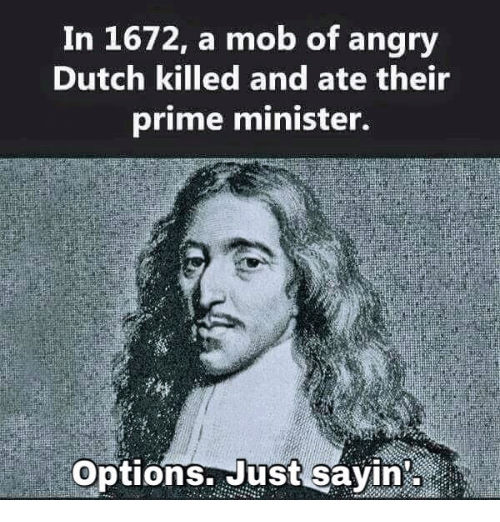 Memes, 🤖, and Mob: In 1672, a mob of angry  Dutch killed and ate their  prime minister.  Options. Just sayin