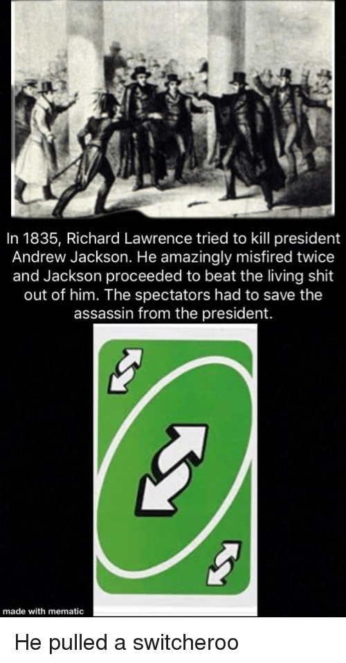Shit, Andrew Jackson, and Living: In 1835, Richard Lawrence tried to kill president  Andrew Jackson. He amazingly misfired twice  and Jackson proceeded to beat the living shit  out of him. The spectators had to save the  assassin from the president.  made with mematic He pulled a switcheroo