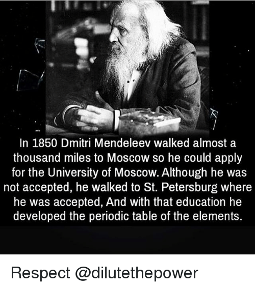 Memes, Respect, and Accepted: In 1850 Dmitri Mendeleev walked almost a  thousand miles to Moscow so he could apply  for the University of Moscow. Although he was  not accepted, he walked to St. Petersburg where  he was accepted, And with that education he  developed the periodic table of the elements. Respect @dilutethepower