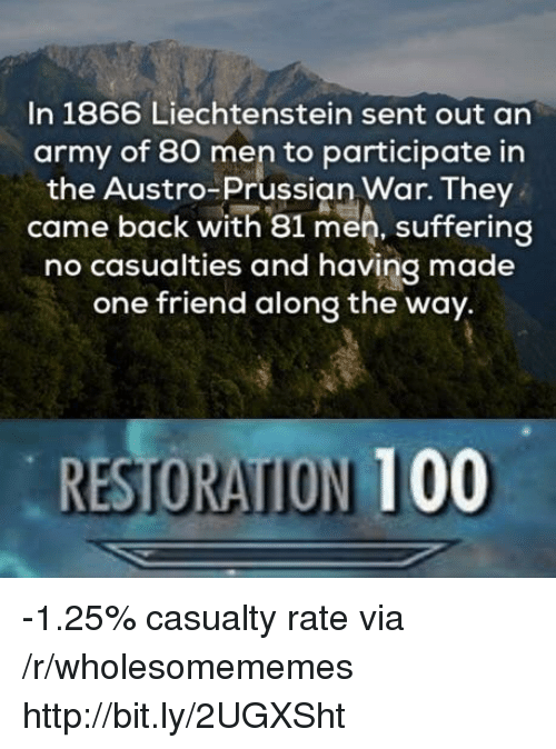 Anaconda, Army, and Http: In 1866 Liechtenstein sent out an  army of 80 men to participate in  the Austro-Prussian War. They  came back with 81 men, suffering  no casualties and having made  one friend along the way.  RESTORATION 100 -1.25% casualty rate via /r/wholesomememes http://bit.ly/2UGXSht