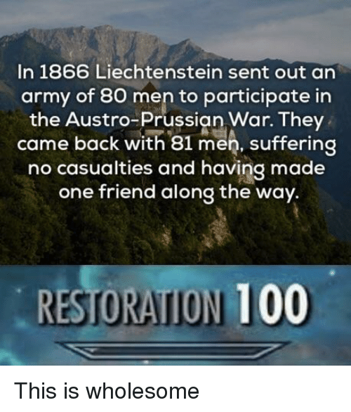 Anaconda, Army, and Prussian: In 1866 Liechtenstein sent out an  army of 80 men to participate in  the Austro-Prussian War. They  came back with 81 men, suffering  no casualties and having made  one friend along the way.  RESTORATION 100 This is wholesome