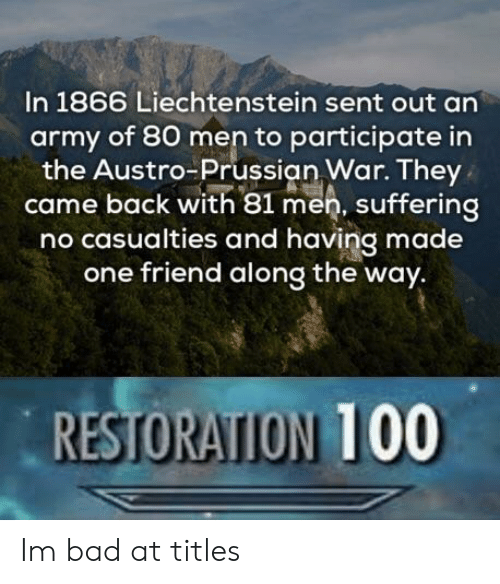 Anaconda, Bad, and Army: In 1866 Liechtenstein sent out an  army of 80 men to participate in  the Austro-Prussian War. They  came back with 81 men, suffering  no casualties and having made  one friend along the way.  RESTORATION 100 Im bad at titles
