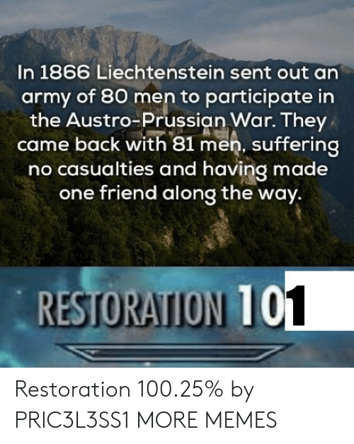 Anaconda, Dank, and Memes: In 1866 Liechtenstein sent out an  army of 80 men to participate in  the Austro-Prussian War. They  came back with 81 men, suffering  no casualties and having made  one friend along the way.  RESTORATION 10  1 Restoration 100.25% by PRIC3L3SS1 MORE MEMES