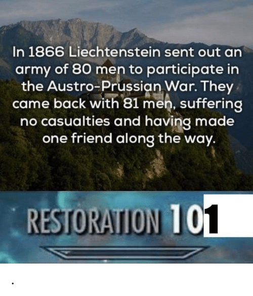 Army, Prussian, and Suffering: In 1866 Liechtenstein sent out an  army of 80 men to participate in  the Austro-Prussian War. They  came back with 81 men, suffering  no casualties and having made  one friend along the way.  RESTORATION T .