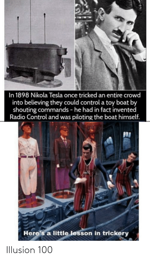 Radio, Control, and Nikola Tesla: In 1898 Nikola Tesla once tricked an entire crowd  into believing they could control a toy boat by  shouting commands - he had in fact invented  Radio Control and was piloting the boat himself.  Here's a little lesson in trickery Illusion 100