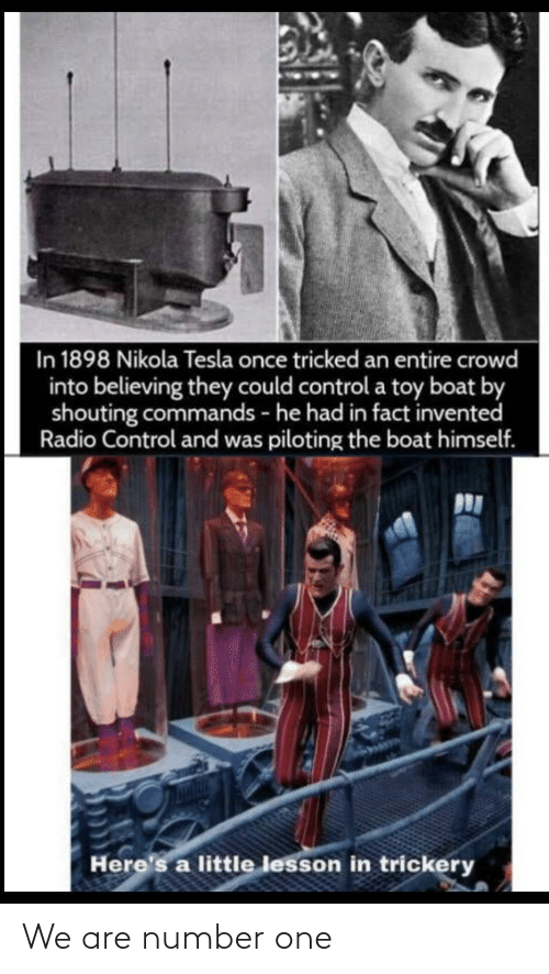 Radio, Control, and Nikola Tesla: In 1898 Nikola Tesla once tricked an entire crowd  into believing they could control a toy boat by  shouting commands - he had in fact invented  Radio Control and was piloting the boat himself.  Here's a little lesson in trickery We are number one