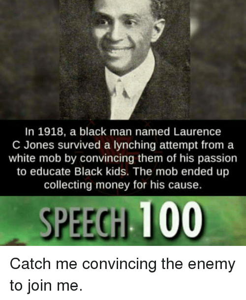 Anaconda, Money, and Black: In 1918, a black man named Laurence  C Jones survived a lynching attempt from a  white mob by convincing them of his passion  to educate Black kids. The mob ended up  collecting money for his cause.  SPEECH 100 Catch me convincing the enemy to join me.