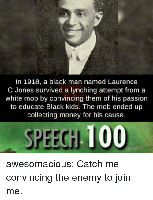 Anaconda, Money, and Tumblr: In 1918, a black man named Laurence  C Jones survived a lynching attempt from a  white mob by convincing them of his passion  to educate Black kids. The mob ended up  collecting money for his cause.  SPEECH 100 awesomacious:  Catch me convincing the enemy to join me.