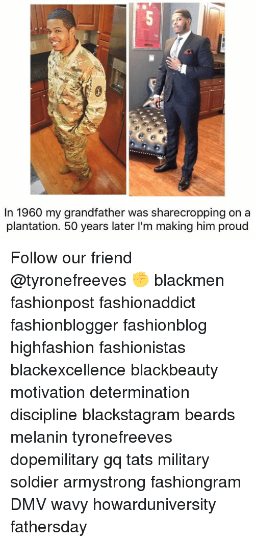 Dmv, Memes, and Military: In 1960 my grandfather was sharecropping on a  plantation. 50 years later I'm making him proud Follow our friend @tyronefreeves ✊ blackmen fashionpost fashionaddict fashionblogger fashionblog highfashion fashionistas blackexcellence blackbeauty motivation determination discipline blackstagram beards melanin tyronefreeves dopemilitary gq tats military soldier armystrong fashiongram DMV wavy howarduniversity fathersday