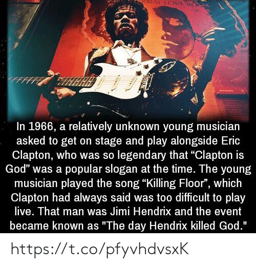 "God, Memes, and Jimi Hendrix: In 1966, a relatively unknown young musician  asked to get on stage and play alongside Eric  Clapton, who was so legendary that ""Clapton is  God"" was a popular slogan at the time. The young  musician played the song ""Killing Floor"", which  Clapton had always said was too difficult to play  live. That man was Jimi Hendrix and the event  became known as ""The day Hendrix killed God."" https://t.co/pfyvhdvsxK"