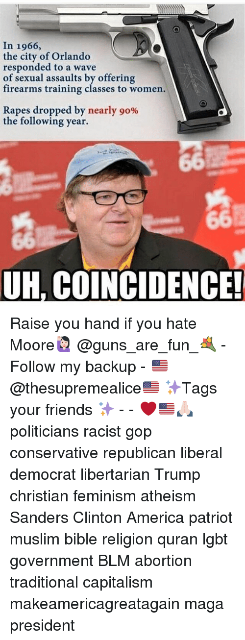 America, Feminism, and Friends: In 1966,  the city of Orlando  responded to a wave  of sexual assaults by offering  firearms training classes to women.  firearms troffering  Rapes dropped by nearly 90%  the following year.  UH, COINCIDENCE! Raise you hand if you hate Moore🙋🏻 @guns_are_fun_💐 - Follow my backup - 🇺🇸 @thesupremealice🇺🇸 ✨Tags your friends ✨ - - ❤️🇺🇸🙏🏻 politicians racist gop conservative republican liberal democrat libertarian Trump christian feminism atheism Sanders Clinton America patriot muslim bible religion quran lgbt government BLM abortion traditional capitalism makeamericagreatagain maga president