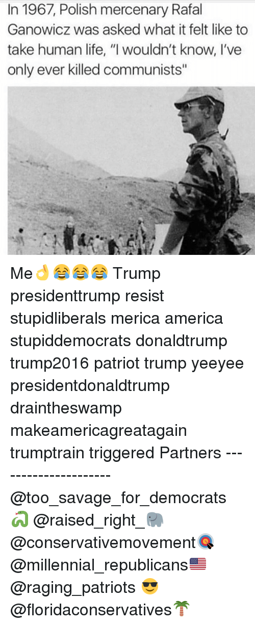 "America, Life, and Memes: In 1967, Polish mercenary Rafal  Ganowicz was asked what it felt like to  take human life, ""I wouldn't know, I've  only ever killed communists"" Me👌😂😂😂 Trump presidenttrump resist stupidliberals merica america stupiddemocrats donaldtrump trump2016 patriot trump yeeyee presidentdonaldtrump draintheswamp makeamericagreatagain trumptrain triggered Partners --------------------- @too_savage_for_democrats🐍 @raised_right_🐘 @conservativemovement🎯 @millennial_republicans🇺🇸 @raging_patriots 😎 @floridaconservatives🌴"