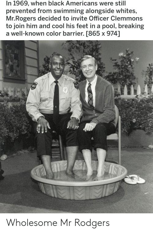 Black, Cool, and Pool: In 1969, when black Americans were still  prevented from swimming alongside whites,  Mr.Rogers decided to invite Officer Clemmons  to join him and cool his feet in a pool, breaking  a well-known color barrier. [865 x 974] Wholesome Mr Rodgers
