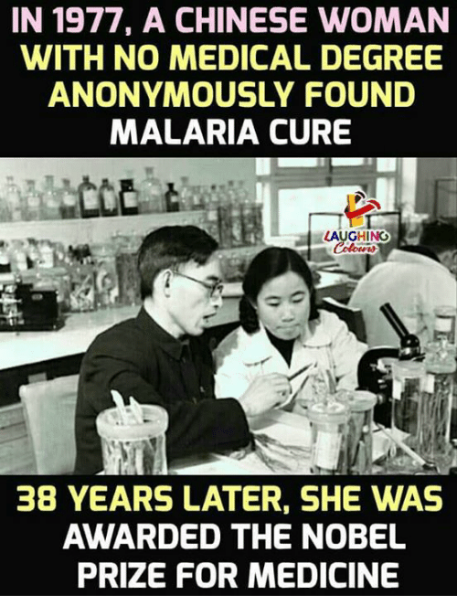 Nobel Prize, Chinese, and Medicine: IN 1977, A CHINESE WOMAN  WITH NO MEDICAL DEGREE  ANONYMOUSLY FOUND  MALARIA CURE  LAUGHING  38 YEARS LATER, SHE WAS  AWARDED THE NOBEL  PRIZE FOR MEDICINE
