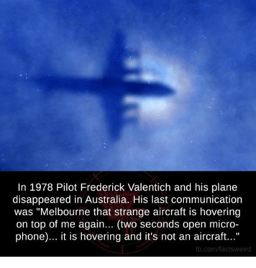 "Memes, 🤖, and Planes: In 1978 Pilot Frederick Valentich and his plane  disappeared in Australia. His last communication  was ""Melbourne that strange aircraft is hovering  on top of me again... (two seconds open micro-  phone)... it is hovering and it's not an aircraft...""  fb.com/facts Weird"