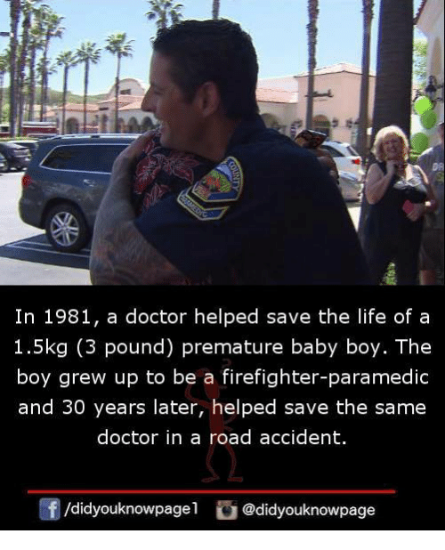 Doctor, Life, and Memes: In 1981, a doctor helped save the life of a  1.5kg (3 pound) premature baby boy. The  boy grew up to be a firefighter-paramedic  and 30 years later, helped save the same  doctor in a road accident.  囝/didyouknowpage1  @didyouknowpage