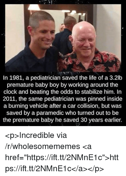 """Clock, Life, and Baby: In 1981, a pediatrician saved the life of a 3.2lb  premature baby boy by working around the  clock and beating the odds to stabilize him. In  2011, the same pediatrician was pinned inside  a burning vehicle after a car collision, but was  saved by a paramedic who turned out to be  the premature baby he saved 30 years earlier. <p>Incredible via /r/wholesomememes <a href=""""https://ift.tt/2NMnE1c"""">https://ift.tt/2NMnE1c</a></p>"""