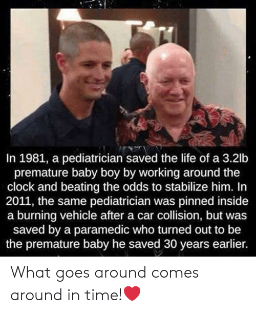 Clock, Life, and Time: In 1981, a pediatrician saved the life of a 3.2lb  premature baby boy by working around the  clock and beating the odds to stabilize him. In  2011, the same pediatrician was pinned inside  a burning vehicle after a car collision, but was  saved by a paramedic who turned out to be  the premature baby he saved 30 years earlier. What goes around comes around in time!❤